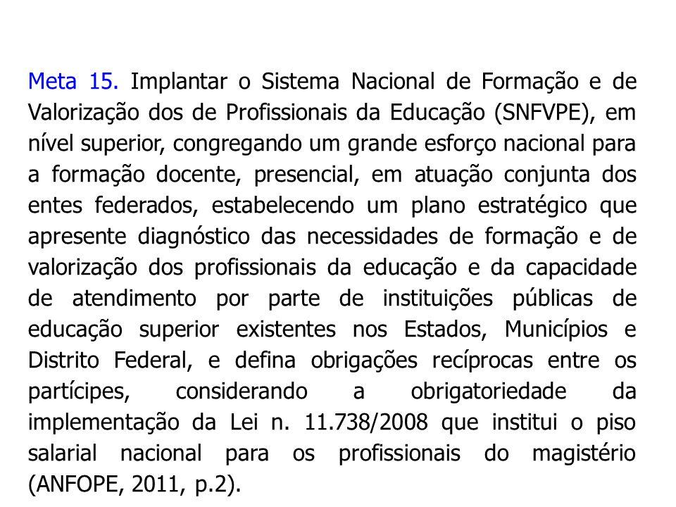 Meta 15. Implantar o Sistema Nacional de Formação e de Valorização dos de Profissionais da Educação (SNFVPE), em nível superior, congregando um grande