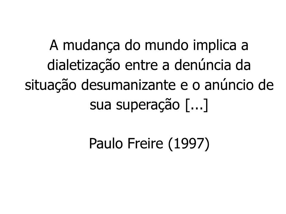 A mudança do mundo implica a dialetização entre a denúncia da situação desumanizante e o anúncio de sua superação [...] Paulo Freire (1997)