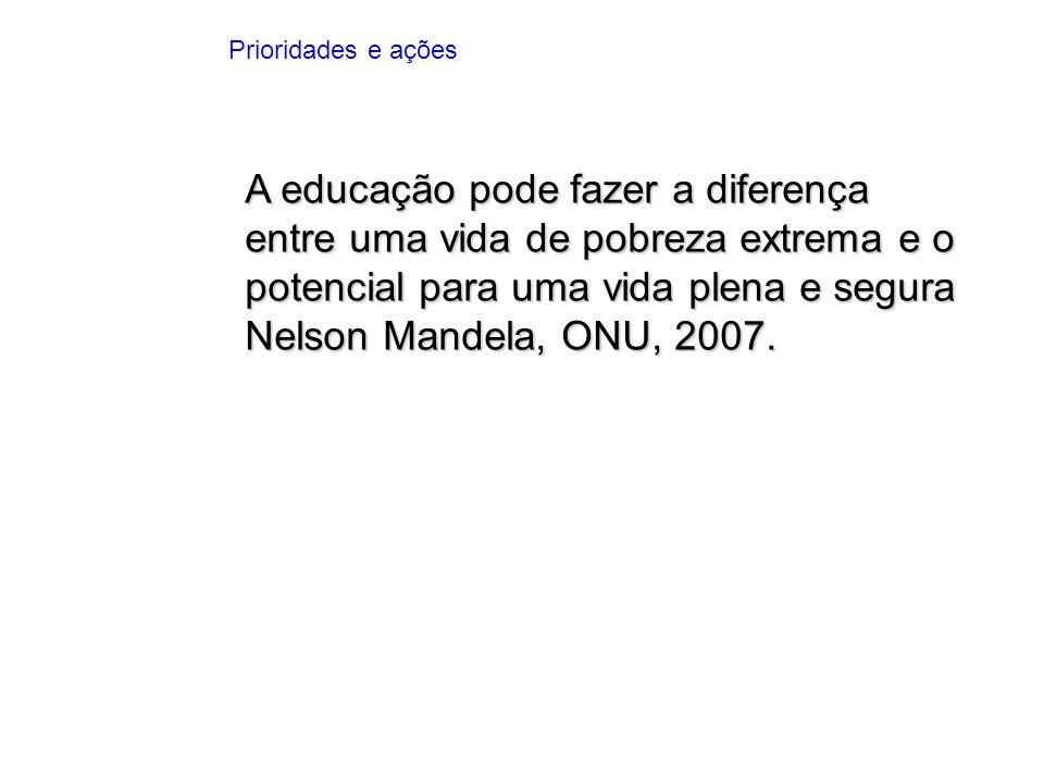 A educação pode fazer a diferença entre uma vida de pobreza extrema e o potencial para uma vida plena e segura Nelson Mandela, ONU, 2007. Prioridades
