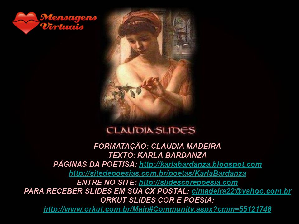 FORMATAÇÃO: CLAUDIA MADEIRA TEXTO: KARLA BARDANZA PÁGINAS DA POETISA: http://karlabardanza.blogspot.comhttp://karlabardanza.blogspot.com http://sitedepoesias.com.br/poetas/KarlaBardanza ENTRE NO SITE: http://slidescorepoesia.comhttp://slidescorepoesia.com PARA RECEBER SLIDES EM SUA CX POSTAL: clmadeira22@yahoo.com.brclmadeira22@yahoo.com.br ORKUT SLIDES COR E POESIA: http://www.orkut.com.br/Main#Community.aspx?cmm=55121748
