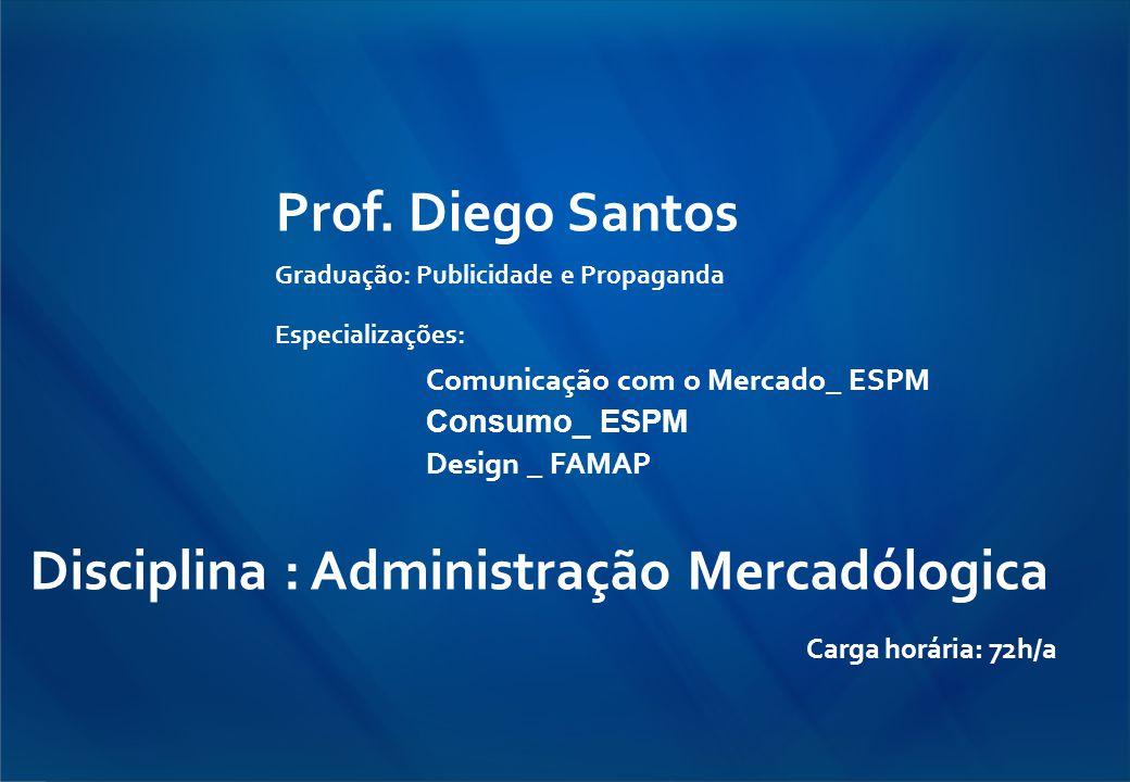 Prof. Diego Santos Graduação: Publicidade e Propaganda Especializações: Comunicação com o Mercado_ ESPM Consumo_ ESPM Design _ FAMAP Disciplina : Admi