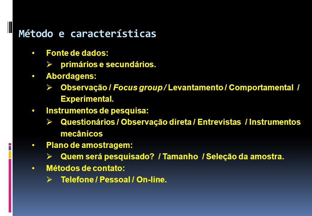 Método e características •Fonte de dados:  primários e secundários. •Abordagens:  Observação / Focus group / Levantamento / Comportamental / Experim