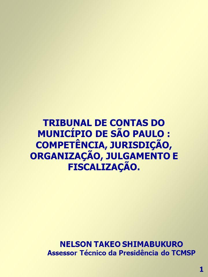 TRIBUNAL DE CONTAS DO MUNICÍPIO DE SÃO PAULO : COMPETÊNCIA, JURISDIÇÃO, ORGANIZAÇÃO, JULGAMENTO E FISCALIZAÇÃO. 1 NELSON TAKEO SHIMABUKURO Assessor Té