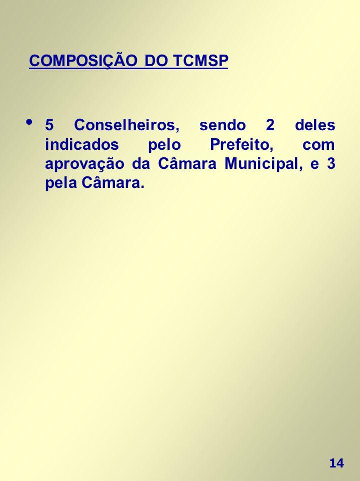 14 COMPOSIÇÃO DO TCMSP • 5 Conselheiros, sendo 2 deles indicados pelo Prefeito, com aprovação da Câmara Municipal, e 3 pela Câmara.
