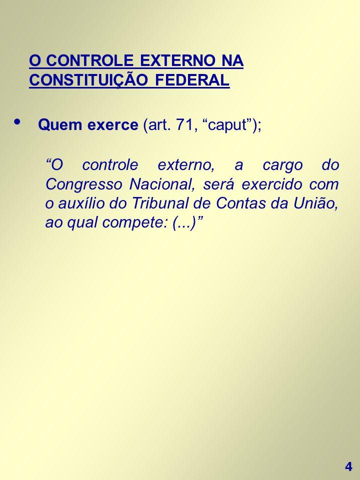 """4 O CONTROLE EXTERNO NA CONSTITUIÇÃO FEDERAL • Quem exerce (art. 71, """"caput""""); """"O controle externo, a cargo do Congresso Nacional, será exercido com o"""