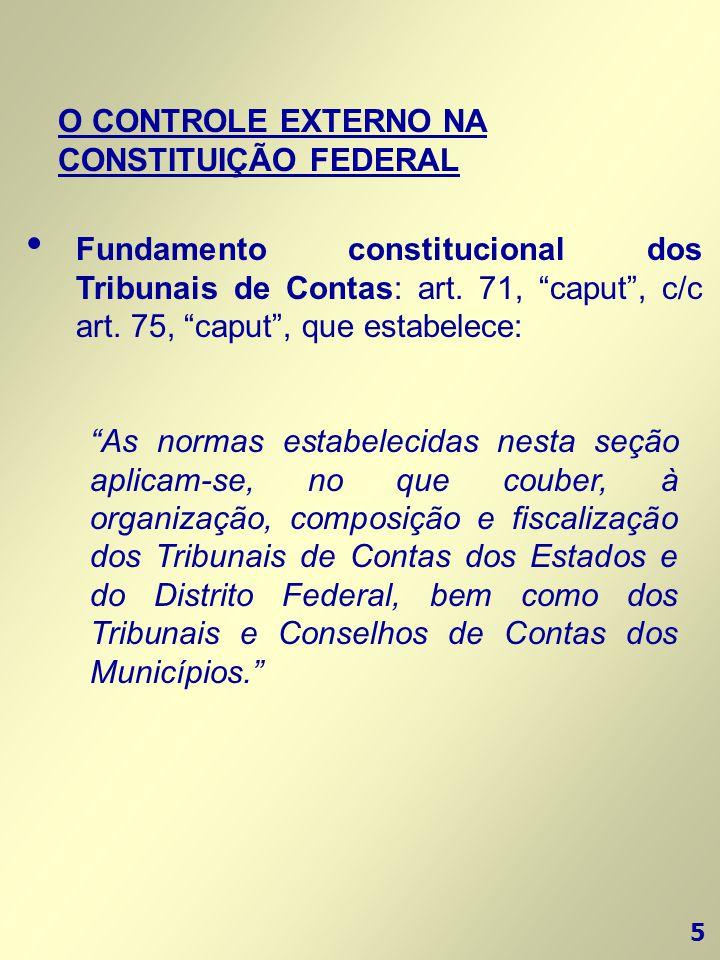 """5 O CONTROLE EXTERNO NA CONSTITUIÇÃO FEDERAL • Fundamento constitucional dos Tribunais de Contas: art. 71, """"caput"""", c/c art. 75, """"caput"""", que estabele"""