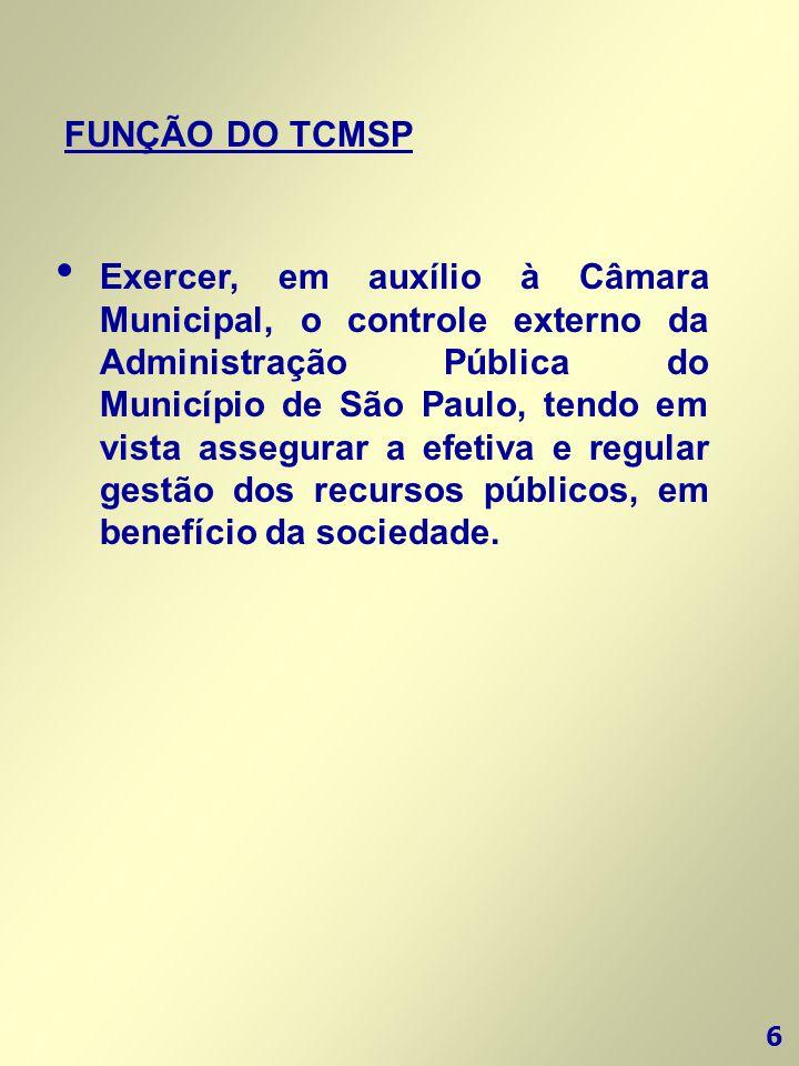 6 FUNÇÃO DO TCMSP • Exercer, em auxílio à Câmara Municipal, o controle externo da Administração Pública do Município de São Paulo, tendo em vista asse