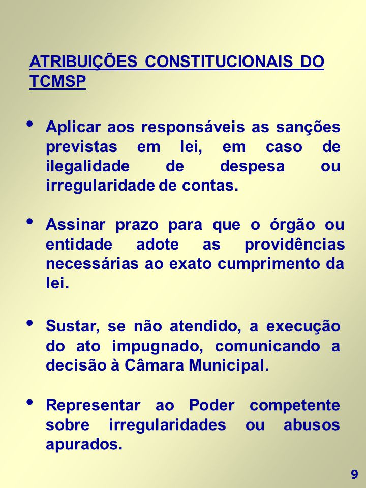 9 ATRIBUIÇÕES CONSTITUCIONAIS DO TCMSP • Aplicar aos responsáveis as sanções previstas em lei, em caso de ilegalidade de despesa ou irregularidade de