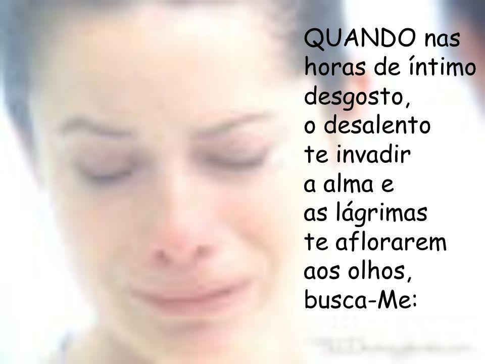 QUANDO nas horas de íntimo desgosto, o desalento te invadir a alma e as lágrimas te aflorarem aos olhos, busca-Me: