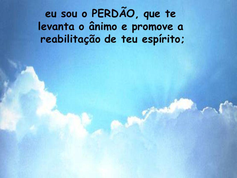 eu sou o PERDÃO, que te levanta o ânimo e promove a reabilitação de teu espírito;