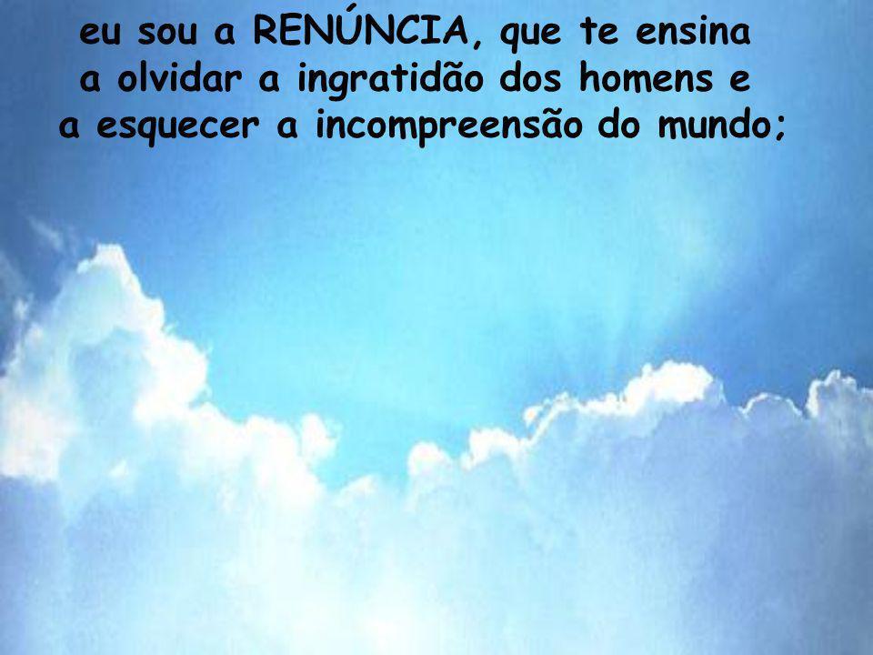 eu sou a RENÚNCIA, que te ensina a olvidar a ingratidão dos homens e a esquecer a incompreensão do mundo;