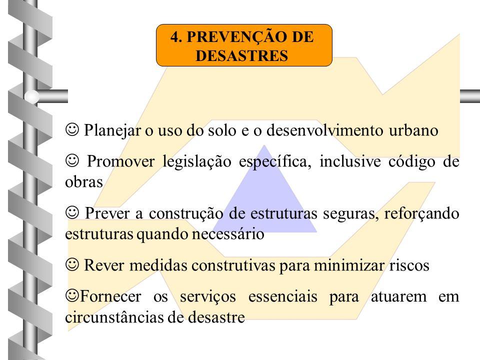 4. PREVENÇÃO DE DESASTRES  Planejar o uso do solo e o desenvolvimento urbano  Promover legislação específica, inclusive código de obras  Prever a c