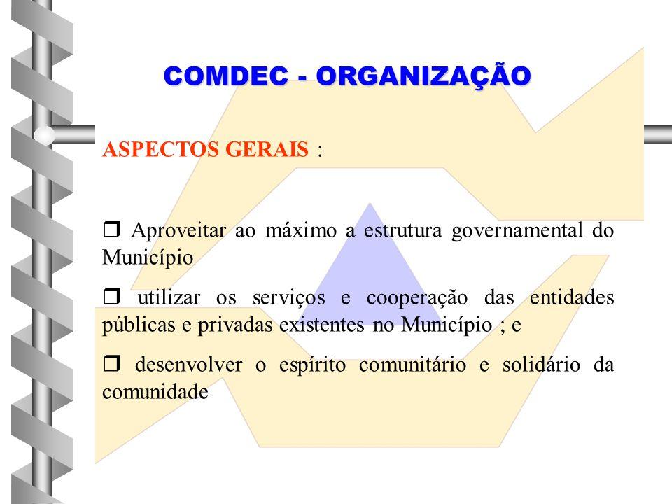 COMDEC - ORGANIZAÇÃO ASPECTOS GERAIS :  Aproveitar ao máximo a estrutura governamental do Município  utilizar os serviços e cooperação das entidades