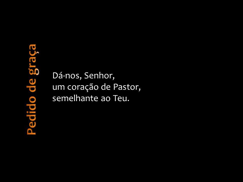 Dá-nos, Senhor, um coração de Pastor, semelhante ao Teu.