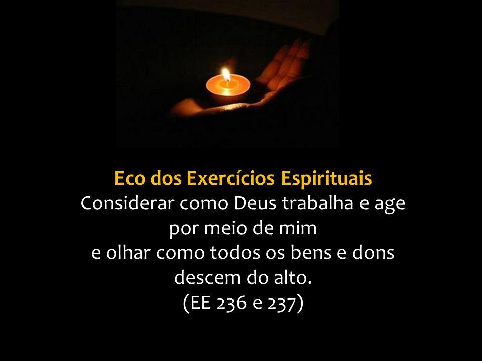 Eco dos Exercícios Espirituais Considerar como Deus trabalha e age por meio de mim e olhar como todos os bens e dons descem do alto. (EE 236 e 237)