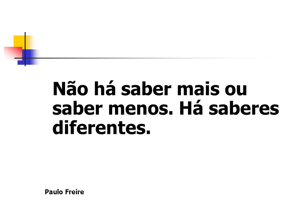 Não há saber mais ou saber menos. Há saberes diferentes. Paulo Freire