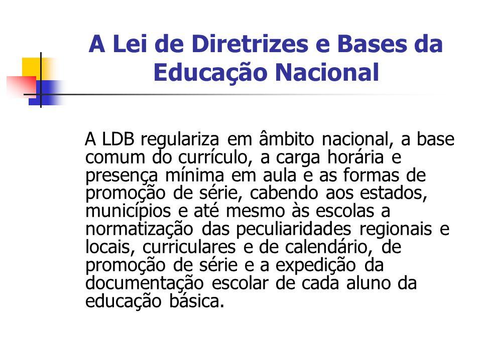 A Lei de Diretrizes e Bases da Educação Nacional A LDB regulariza em âmbito nacional, a base comum do currículo, a carga horária e presença mínima em