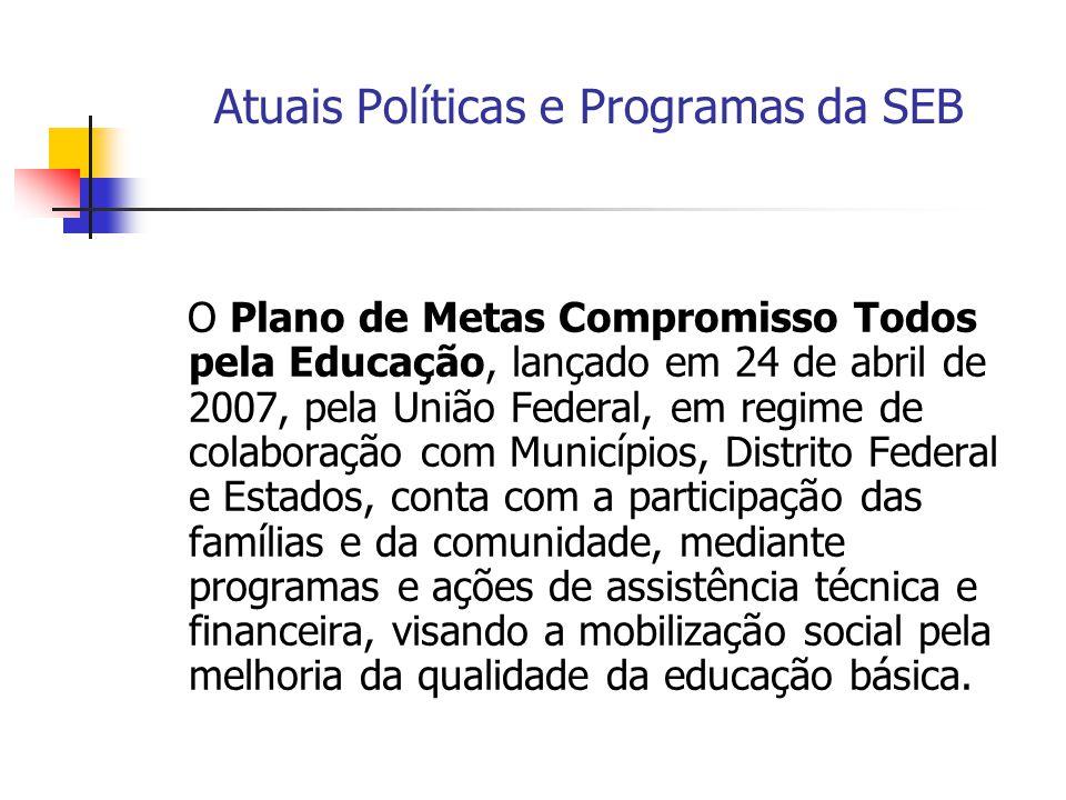 Atuais Políticas e Programas da SEB O Plano de Metas Compromisso Todos pela Educação, lançado em 24 de abril de 2007, pela União Federal, em regime de