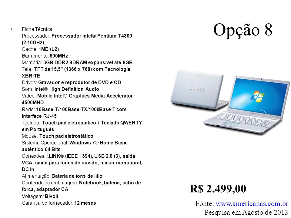 •Ficha Técnica: Processador: Processador Intel® Pentium T4300 (2.10GHz) Cache: 1MB (L2) Barramento: 800MHz Memória: 3GB DDR2 SDRAM expansível até 8GB