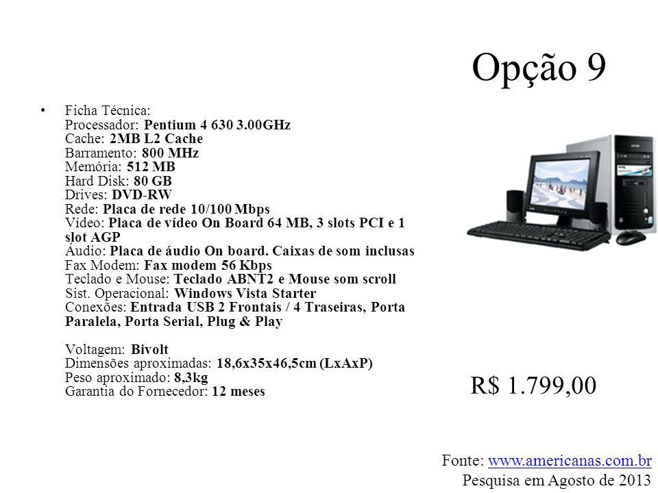 Opção 9 •Ficha Técnica: Processador: Pentium 4 630 3.00GHz Cache: 2MB L2 Cache Barramento: 800 MHz Memória: 512 MB Hard Disk: 80 GB Drives: DVD-RW Red