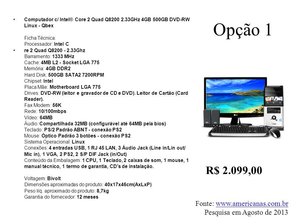 Opção 1 •Computador c/ Intel® Core 2 Quad Q8200 2.33GHz 4GB 500GB DVD-RW Linux - Qbex Ficha Técnica: Processador: Intel C •re 2 Quad Q8200 - 2.33Ghz B