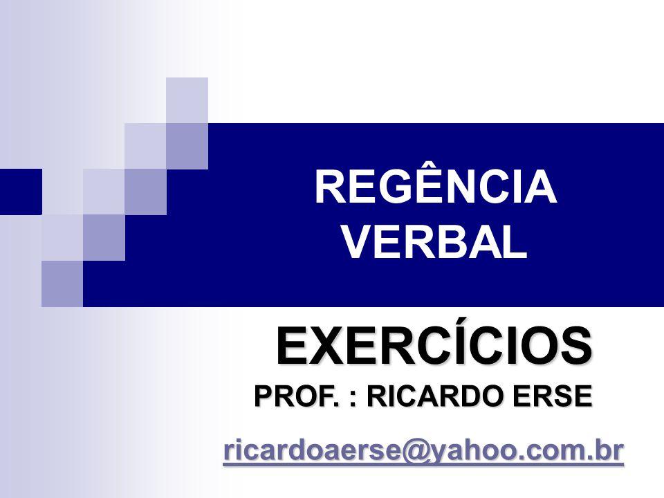 REGÊNCIA VERBAL EXERCÍCIOS PROF. : RICARDO ERSE ricardoaerse@yahoo.com.br