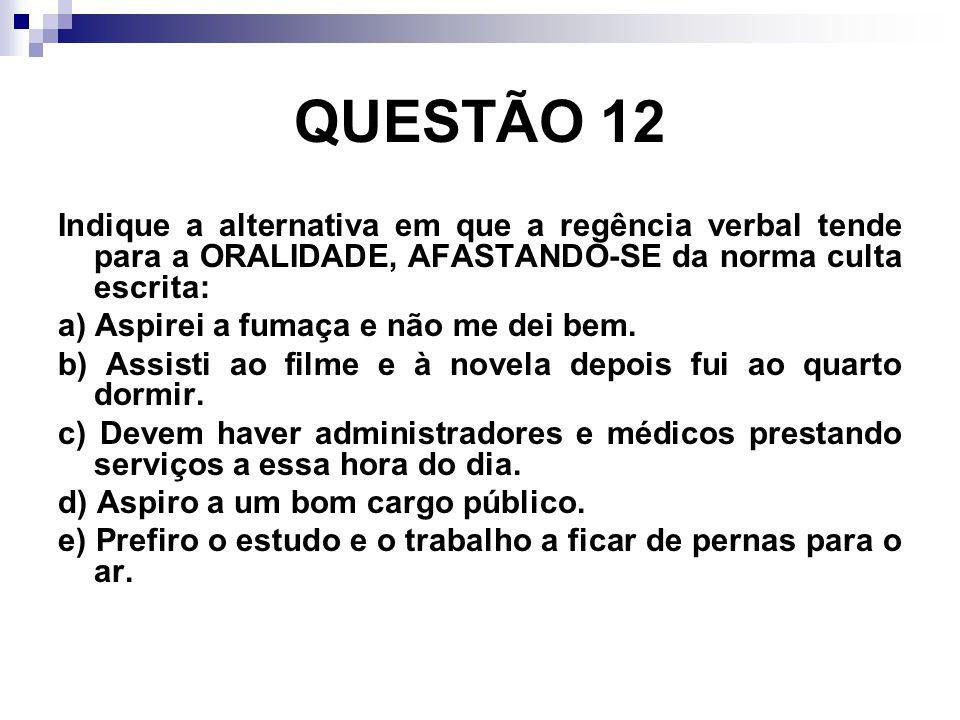 QUESTÃO 12 Indique a alternativa em que a regência verbal tende para a ORALIDADE, AFASTANDO-SE da norma culta escrita: a) Aspirei a fumaça e não me de