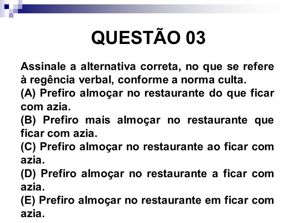 QUESTÃO 03 Assinale a alternativa correta, no que se refere à regência verbal, conforme a norma culta. (A) Prefiro almoçar no restaurante do que ficar