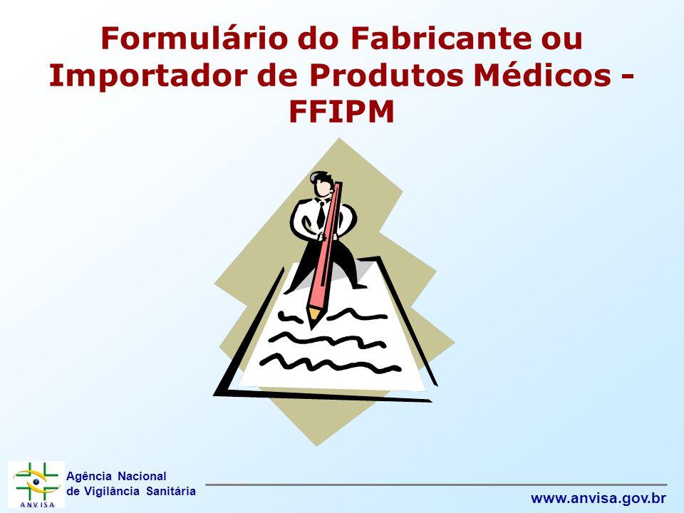 Agência Nacional de Vigilância Sanitária www.anvisa.gov.br Formulário do Fabricante ou Importador de Produtos Médicos - FFIPM