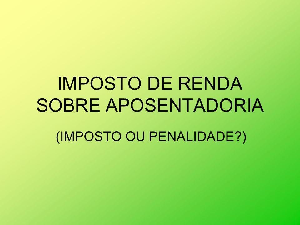 IMPOSTO DE RENDA SOBRE APOSENTADORIA (IMPOSTO OU PENALIDADE?)