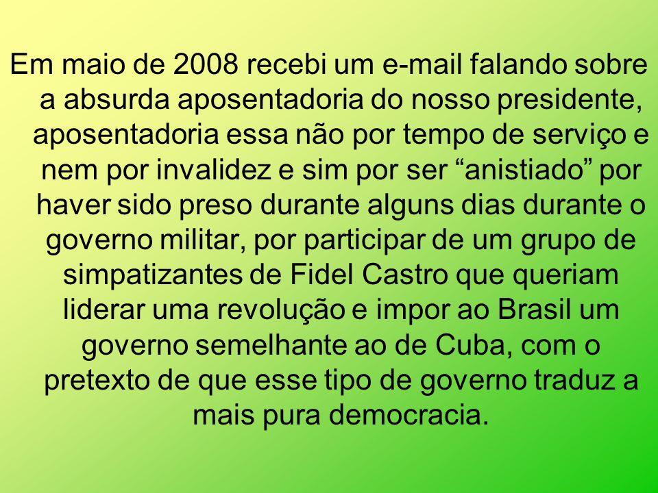 Em maio de 2008 recebi um e-mail falando sobre a absurda aposentadoria do nosso presidente, aposentadoria essa não por tempo de serviço e nem por invalidez e sim por ser anistiado por haver sido preso durante alguns dias durante o governo militar, por participar de um grupo de simpatizantes de Fidel Castro que queriam liderar uma revolução e impor ao Brasil um governo semelhante ao de Cuba, com o pretexto de que esse tipo de governo traduz a mais pura democracia.