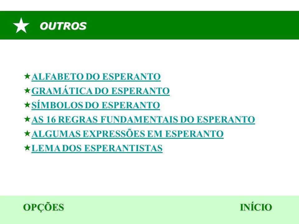 OUTROS  ALFABETO DO ESPERANTO ALFABETO DO ESPERANTO  GRAMÁTICA DO ESPERANTO GRAMÁTICA DO ESPERANTO  SÍMBOLOS DO ESPERANTO SÍMBOLOS DO ESPERANTO  AS 16 REGRAS FUNDAMENTAIS DO ESPERANTO AS 16 REGRAS FUNDAMENTAIS DO ESPERANTO  ALGUMAS EXPRESSÕES EM ESPERANTO ALGUMAS EXPRESSÕES EM ESPERANTO  LEMA DOS ESPERANTISTAS LEMA DOS ESPERANTISTAS OPÇÕES INÍCIO