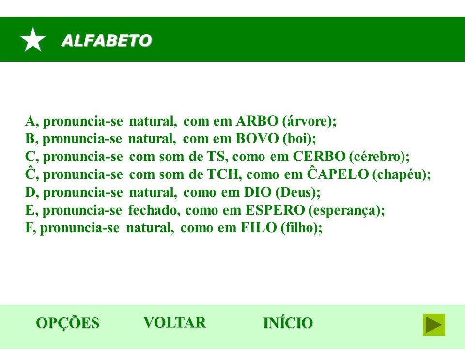 ALFABETO OPÇÕES INÍCIO A, pronuncia-se natural, com em ARBO (árvore); B, pronuncia-se natural, com em BOVO (boi); C, pronuncia-se com som de TS, como