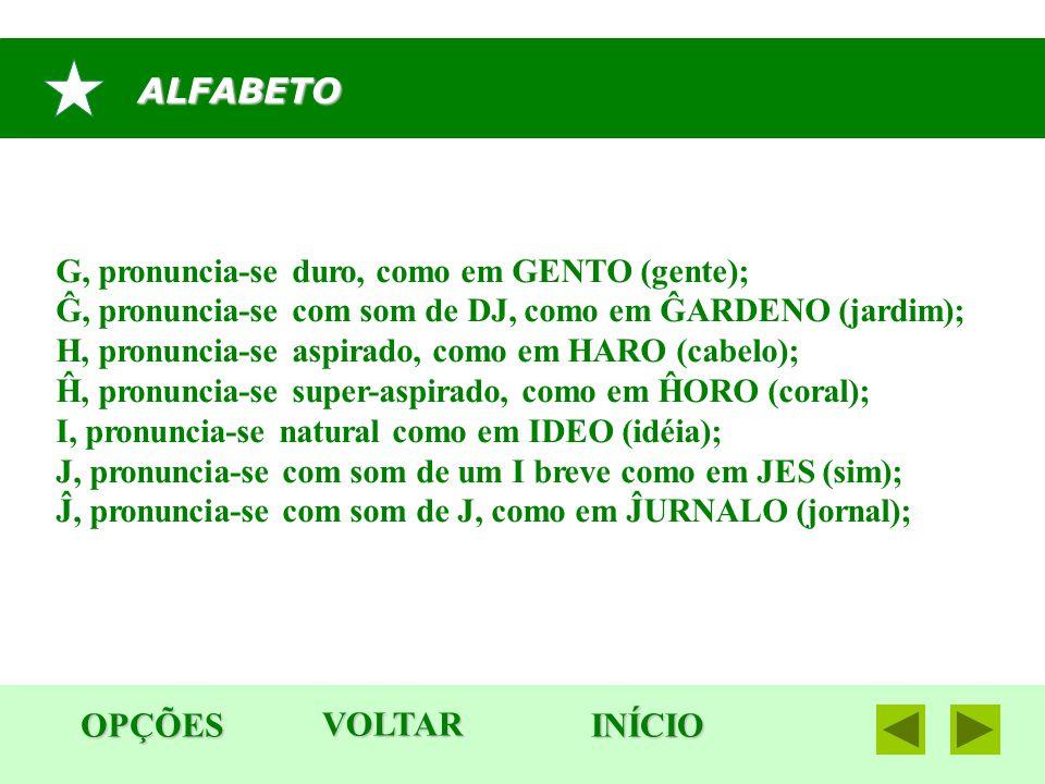 ALFABETO OPÇÕES INÍCIO G, pronuncia-se duro, como em GENTO (gente); Ĝ, pronuncia-se com som de DJ, como em ĜARDENO (jardim); H, pronuncia-se aspirado,