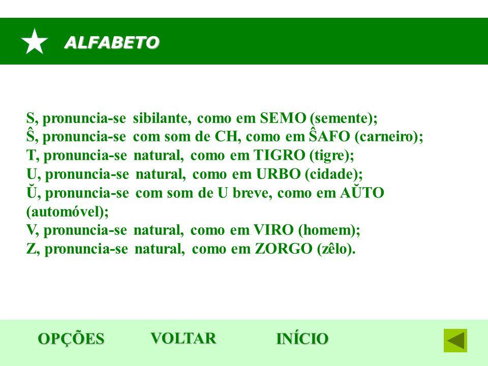 ALFABETO OPÇÕES INÍCIO S, pronuncia-se sibilante, como em SEMO (semente); Ŝ, pronuncia-se com som de CH, como em ŜAFO (carneiro); T, pronuncia-se natu