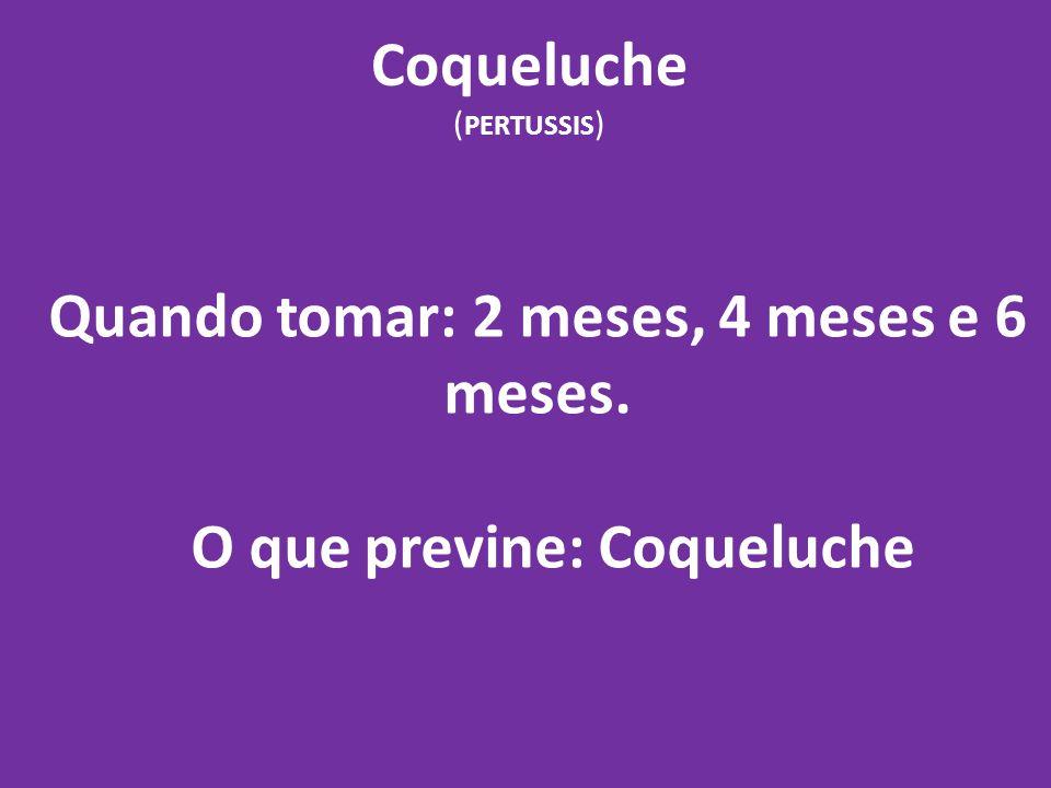 Coqueluche ( PERTUSSIS ) Quando tomar: 2 meses, 4 meses e 6 meses. O que previne: Coqueluche