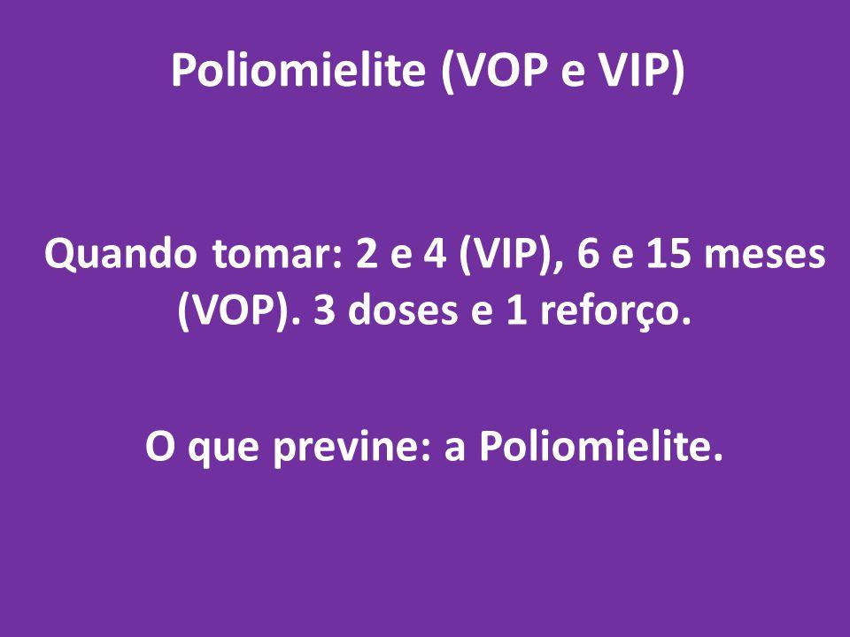 Poliomielite (VOP e VIP) Quando tomar: 2 e 4 (VIP), 6 e 15 meses (VOP). 3 doses e 1 reforço. O que previne: a Poliomielite.