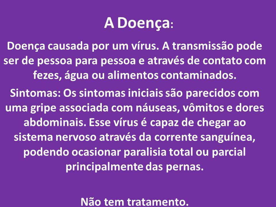 A Doença : Doença causada por um vírus. A transmissão pode ser de pessoa para pessoa e através de contato com fezes, água ou alimentos contaminados. S