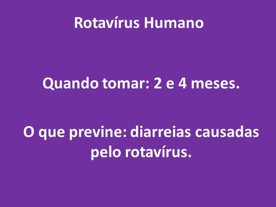 Rotavírus Humano Quando tomar: 2 e 4 meses. O que previne: diarreias causadas pelo rotavírus.