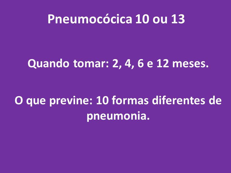 Pneumocócica 10 ou 13 Quando tomar: 2, 4, 6 e 12 meses. O que previne: 10 formas diferentes de pneumonia.