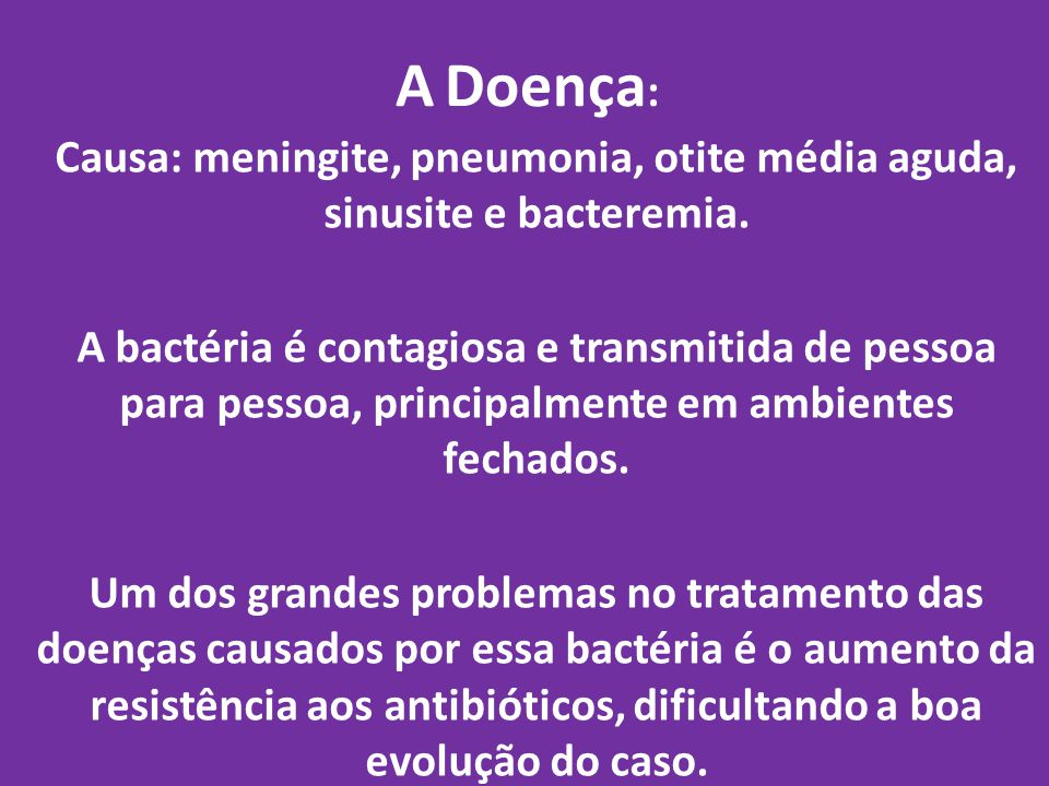 A Doença : Causa: meningite, pneumonia, otite média aguda, sinusite e bacteremia. A bactéria é contagiosa e transmitida de pessoa para pessoa, princip