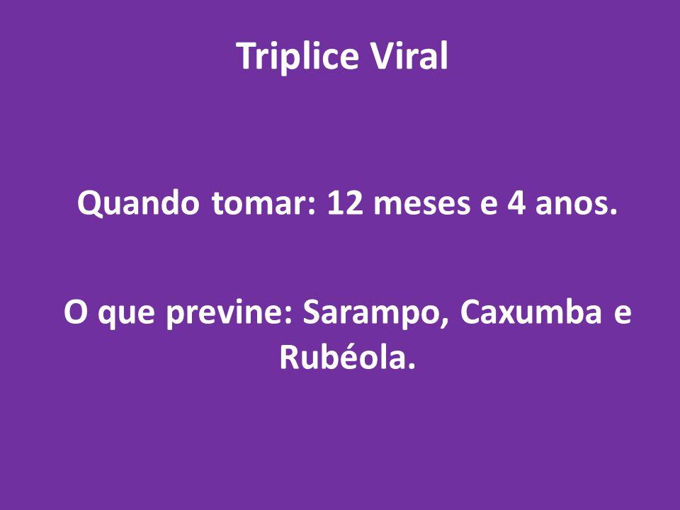 Triplice Viral Quando tomar: 12 meses e 4 anos. O que previne: Sarampo, Caxumba e Rubéola.