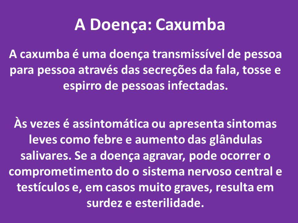 A Doença: Caxumba A caxumba é uma doença transmissível de pessoa para pessoa através das secreções da fala, tosse e espirro de pessoas infectadas. Às