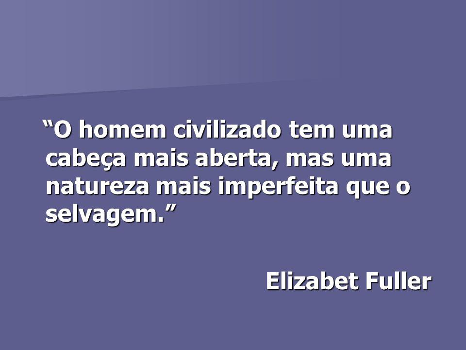 O homem civilizado tem uma cabeça mais aberta, mas uma natureza mais imperfeita que o selvagem. O homem civilizado tem uma cabeça mais aberta, mas uma natureza mais imperfeita que o selvagem. Elizabet Fuller Elizabet Fuller