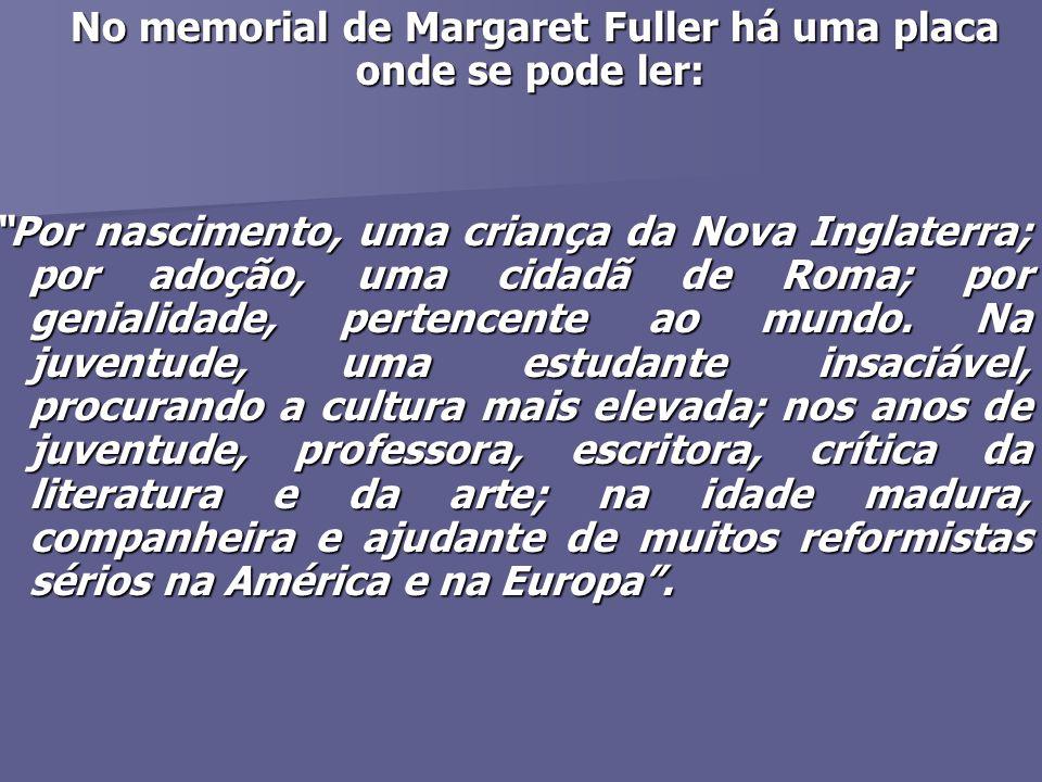 No memorial de Margaret Fuller há uma placa onde se pode ler: No memorial de Margaret Fuller há uma placa onde se pode ler: Por nascimento, uma criança da Nova Inglaterra; por adoção, uma cidadã de Roma; por genialidade, pertencente ao mundo.