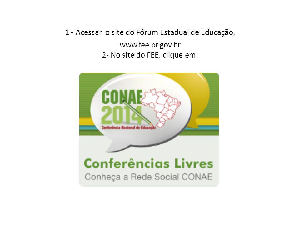 1 - Acessar o site do Fórum Estadual de Educação, www.fee.pr.gov.br 2- No site do FEE, clique em: