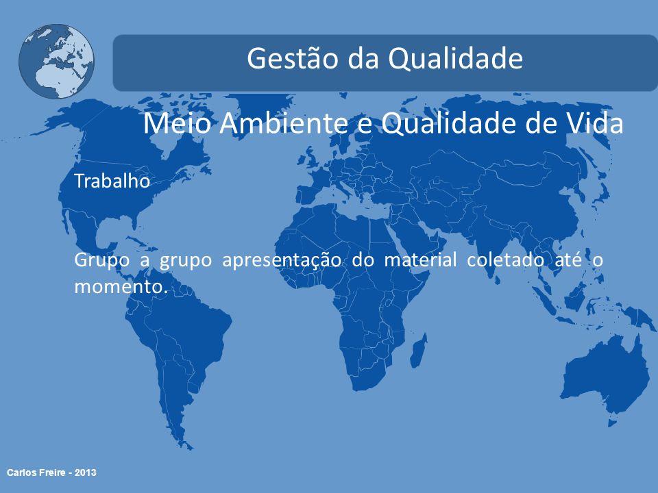 Carlos Freire - 2013 Meio Ambiente e Qualidade de Vida Gestão da Qualidade Trabalho Grupo a grupo apresentação do material coletado até o momento.