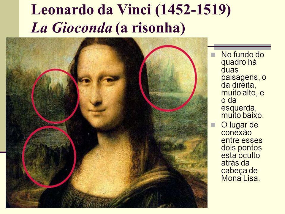 Leonardo da Vinci (1452-1519) La Gioconda (a risonha)  No fundo do quadro há duas paisagens, o da direita, muito alto, e o da esquerda, muito baixo.
