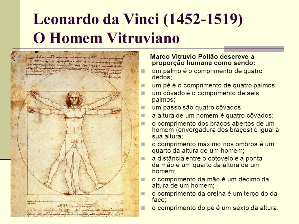 Leonardo da Vinci (1452-1519) O Homem Vitruviano Marco Vitruvio Polião descreve a proporção humana como sendo:  um palmo é o comprimento de quatro dedos;  um pé é o comprimento de quatro palmos;  um côvado é o comprimento de seis palmos;  um passo são quatro côvados;  a altura de um homem é quatro côvados;  o comprimento dos braços abertos de um homem (envergadura dos braços) é igual à sua altura;  o comprimento máximo nos ombros é um quarto da altura de um homem;  a distância entre o cotovelo e a ponta da mão é um quarto da altura de um homem;  o comprimento da mão é um décimo da altura de um homem;  o comprimento da orelha é um terço do da face;  o comprimento do pé é um sexto da altura.
