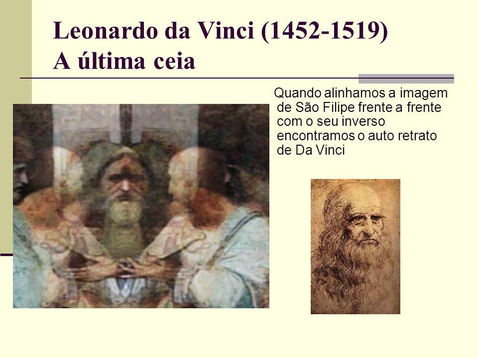Leonardo da Vinci (1452-1519) A última ceia Quando alinhamos a imagem de São Filipe frente a frente com o seu inverso encontramos o auto retrato de Da Vinci